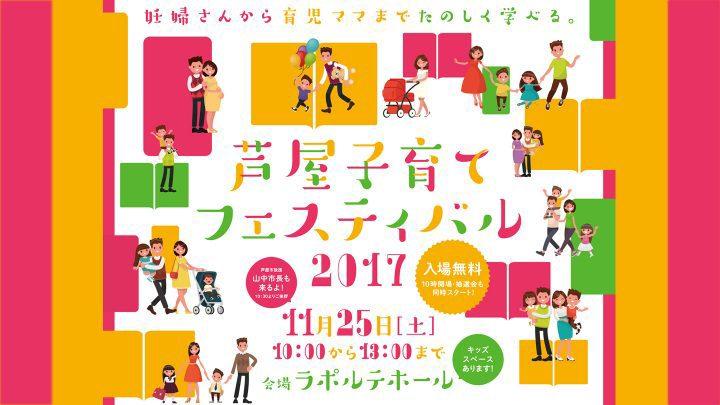 「芦屋子育てフェスティバル2017」<br> 子育てパパママ、プレパパママ、じいじもばあばも参加しなきゃ損!